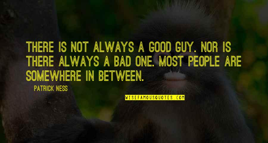 Now I'm The Bad Guy Quotes By Patrick Ness: There is not always a good guy. Nor