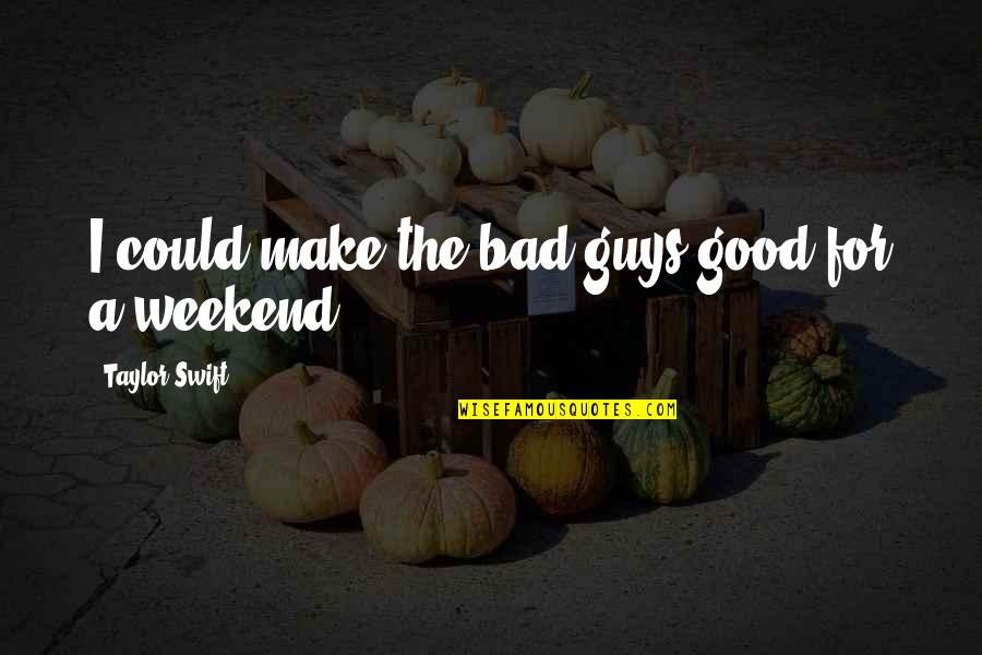 Now I'm The Bad Guy Quotes By Taylor Swift: I could make the bad guys good for