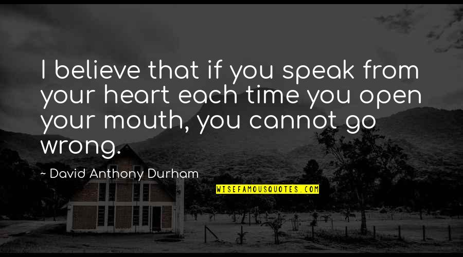 Now Is The Time To Open Your Heart Quotes By David Anthony Durham: I believe that if you speak from your