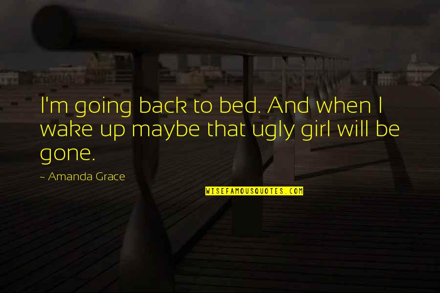 Now That Your Gone Quotes By Amanda Grace: I'm going back to bed. And when I