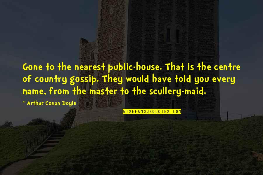 Now That Your Gone Quotes By Arthur Conan Doyle: Gone to the nearest public-house. That is the