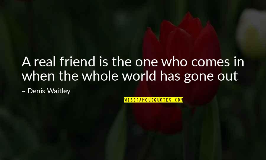 Now That Your Gone Quotes By Denis Waitley: A real friend is the one who comes