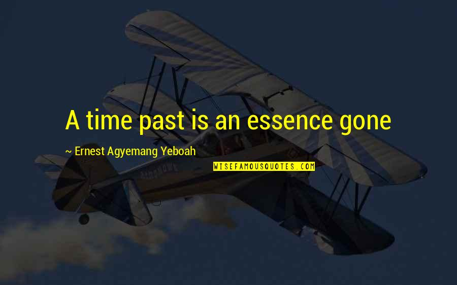 Now That Your Gone Quotes By Ernest Agyemang Yeboah: A time past is an essence gone