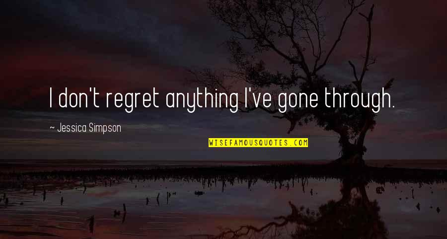 Now That Your Gone Quotes By Jessica Simpson: I don't regret anything I've gone through.