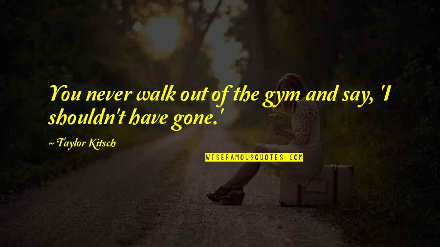 Now That Your Gone Quotes By Taylor Kitsch: You never walk out of the gym and