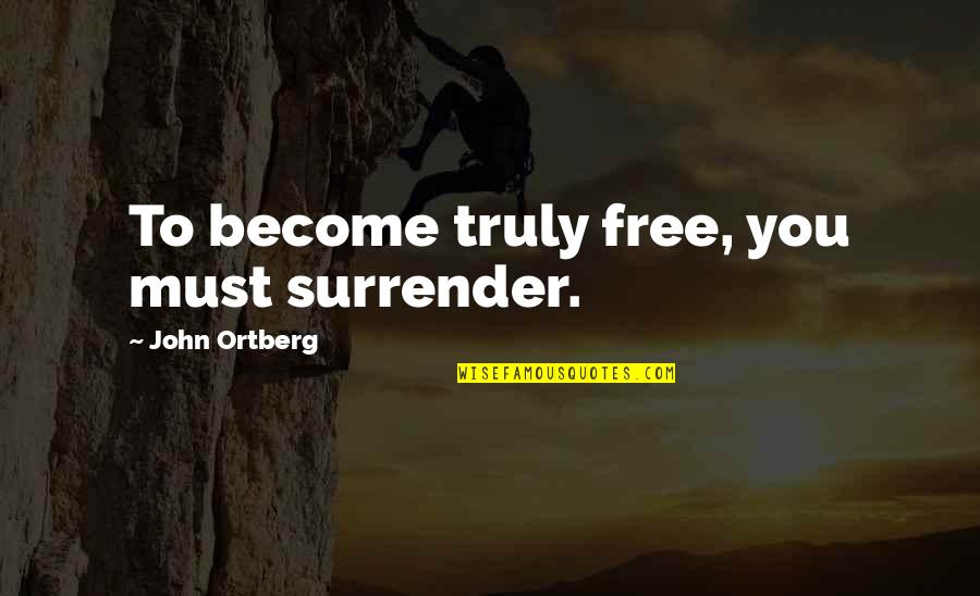 Now You Are Free Quotes By John Ortberg: To become truly free, you must surrender.