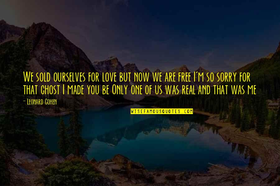 Now You Are Free Quotes By Leonard Cohen: We sold ourselves for love but now we
