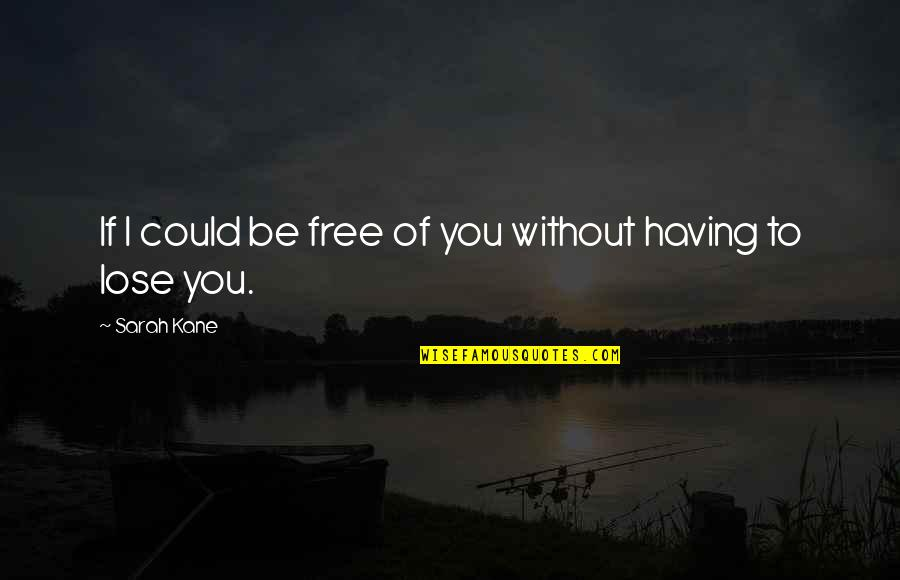 Now You Are Free Quotes By Sarah Kane: If I could be free of you without