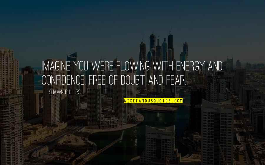 Now You Are Free Quotes By Shawn Phillips: Imagine you were flowing with energy and confidence,