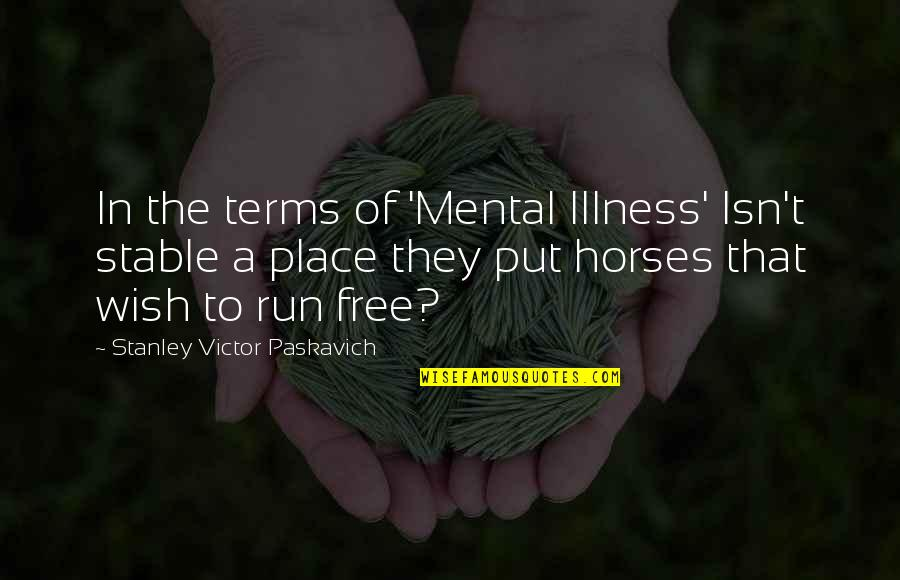 Now You Are Free Quotes By Stanley Victor Paskavich: In the terms of 'Mental Illness' Isn't stable