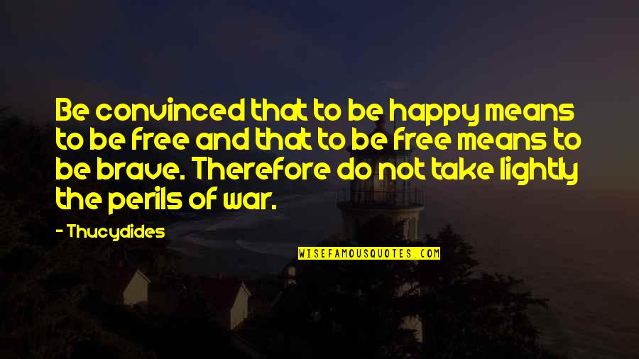 Now You Are Free Quotes By Thucydides: Be convinced that to be happy means to