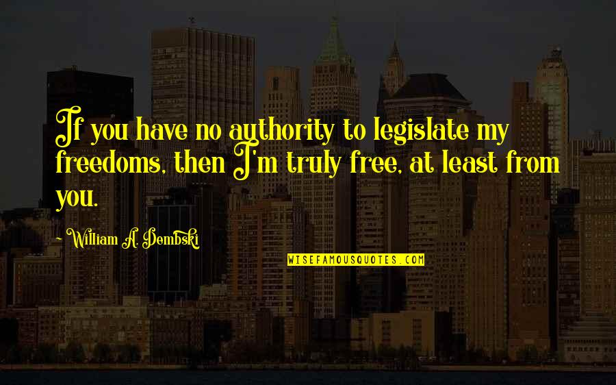 Now You Are Free Quotes By William A. Dembski: If you have no authority to legislate my