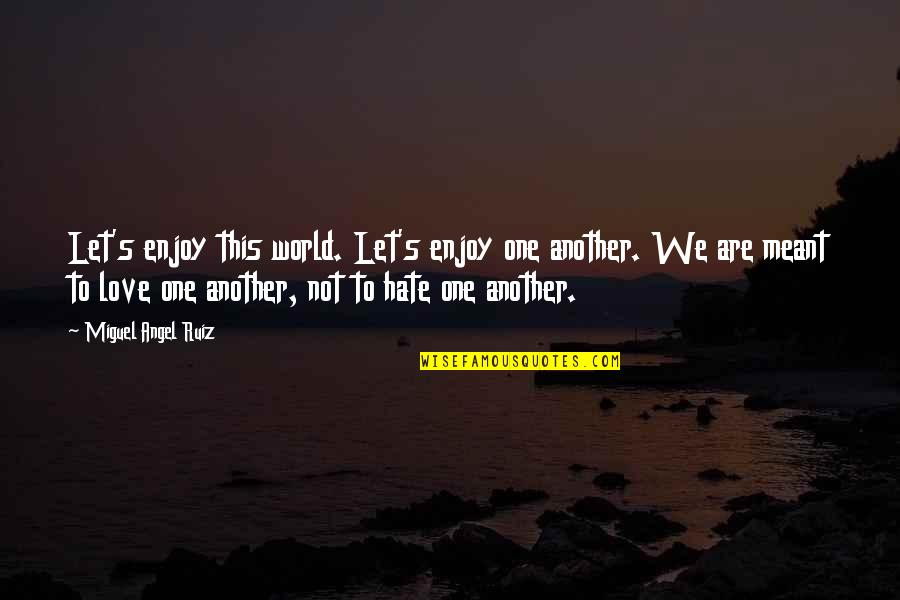 Nrbq Quotes By Miguel Angel Ruiz: Let's enjoy this world. Let's enjoy one another.