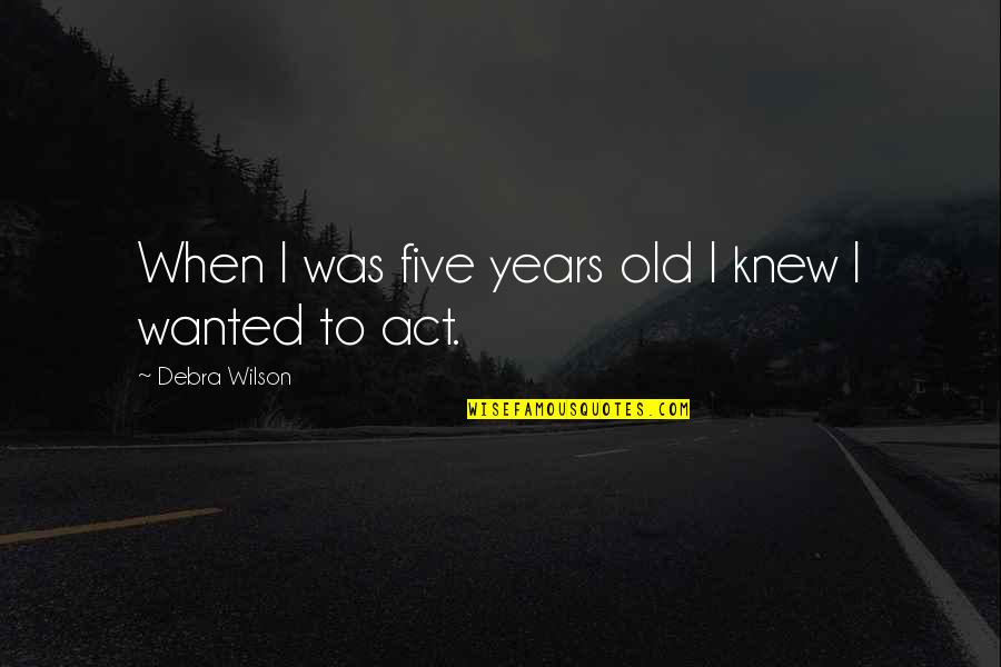 Nsn Song Quotes By Debra Wilson: When I was five years old I knew
