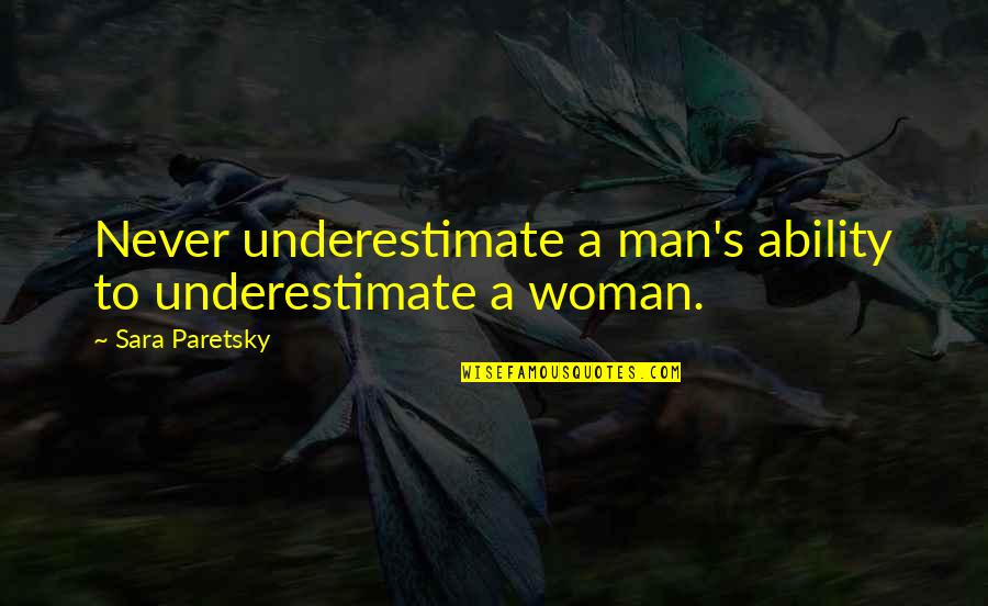 Nsn Song Quotes By Sara Paretsky: Never underestimate a man's ability to underestimate a