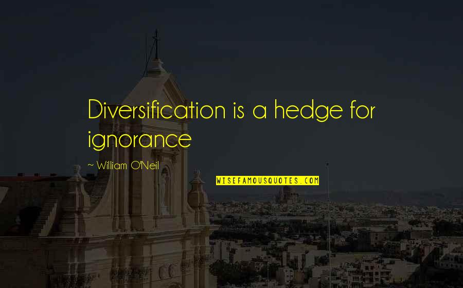 Nsn Song Quotes By William O'Neil: Diversification is a hedge for ignorance