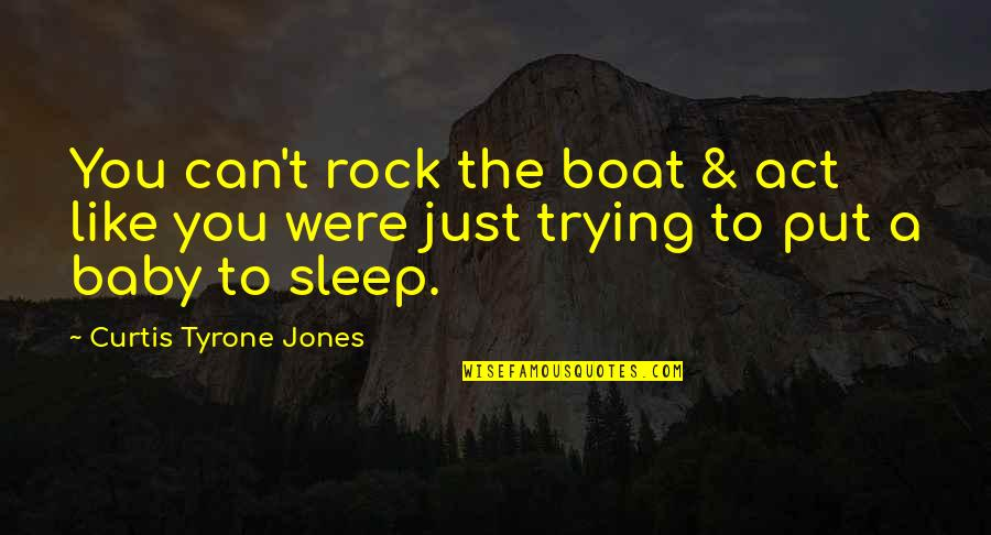 Nstead Quotes By Curtis Tyrone Jones: You can't rock the boat & act like