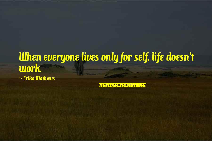 Nstead Quotes By Erika Mathews: When everyone lives only for self, life doesn't