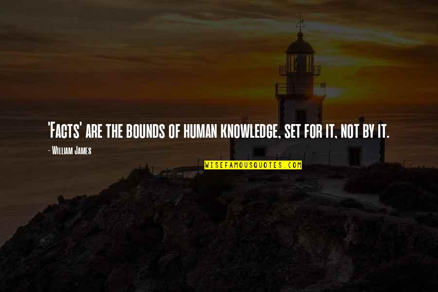 Nstead Quotes By William James: 'Facts' are the bounds of human knowledge, set