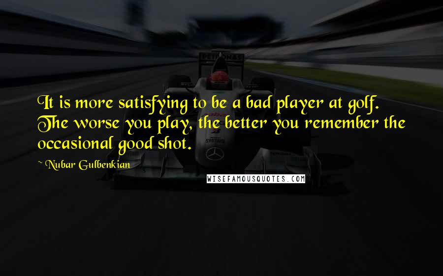 Nubar Gulbenkian quotes: It is more satisfying to be a bad player at golf. The worse you play, the better you remember the occasional good shot.