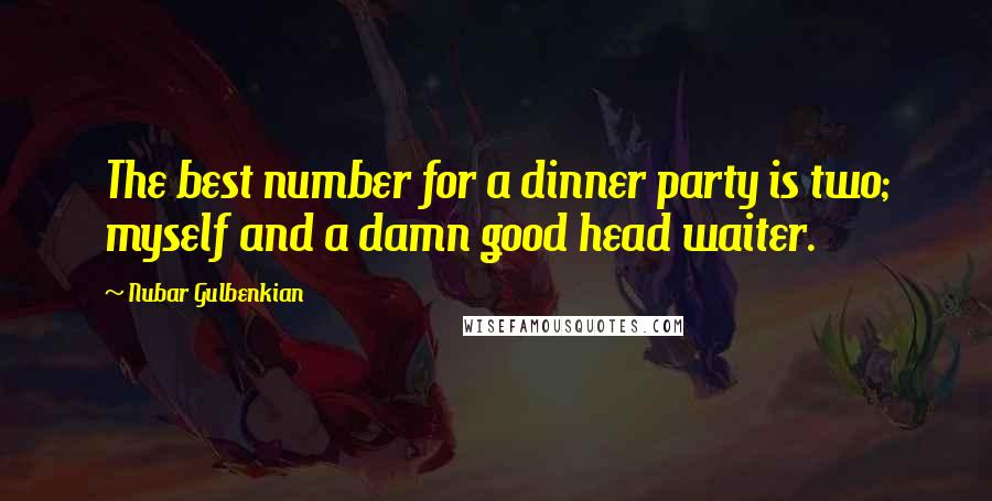 Nubar Gulbenkian quotes: The best number for a dinner party is two; myself and a damn good head waiter.