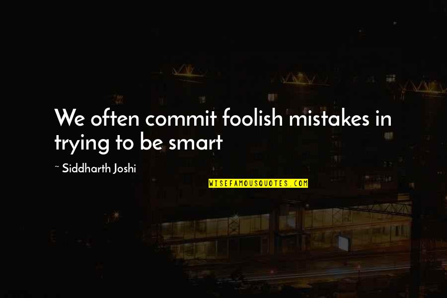 Nuclear Fallout Quotes By Siddharth Joshi: We often commit foolish mistakes in trying to