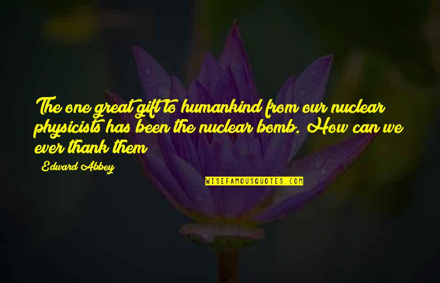 Nuclear Physicist Quotes By Edward Abbey: The one great gift to humankind from our