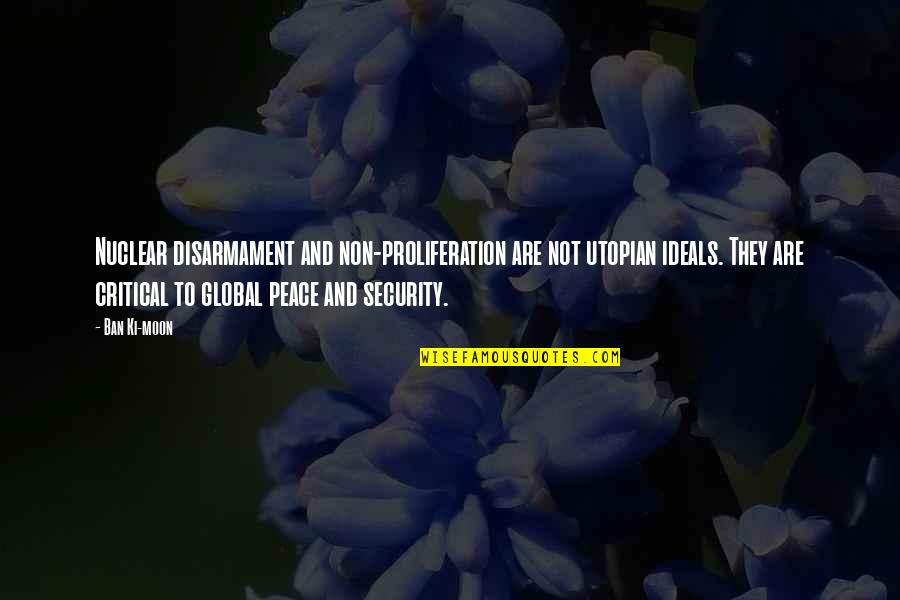 Nuclear Proliferation Quotes By Ban Ki-moon: Nuclear disarmament and non-proliferation are not utopian ideals.