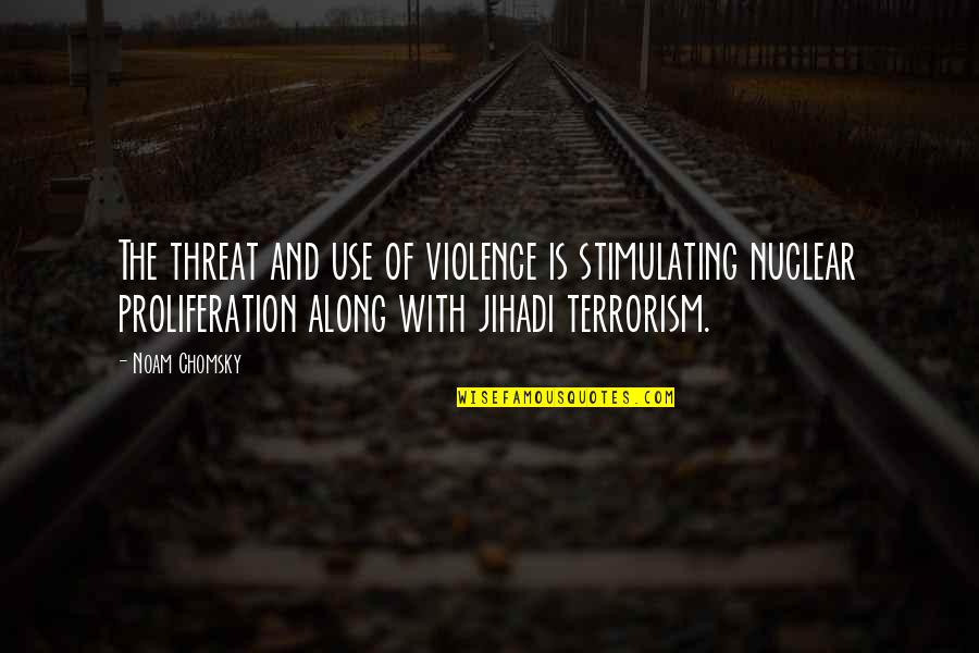 Nuclear Proliferation Quotes By Noam Chomsky: The threat and use of violence is stimulating