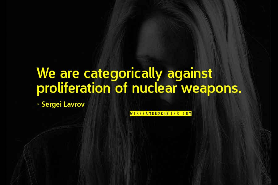 Nuclear Proliferation Quotes By Sergei Lavrov: We are categorically against proliferation of nuclear weapons.