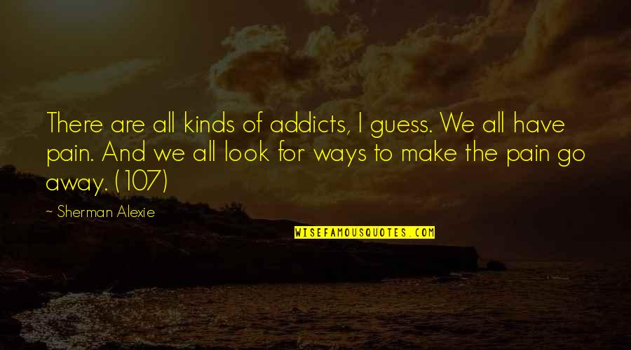 Nuclear Warfare Quotes By Sherman Alexie: There are all kinds of addicts, I guess.