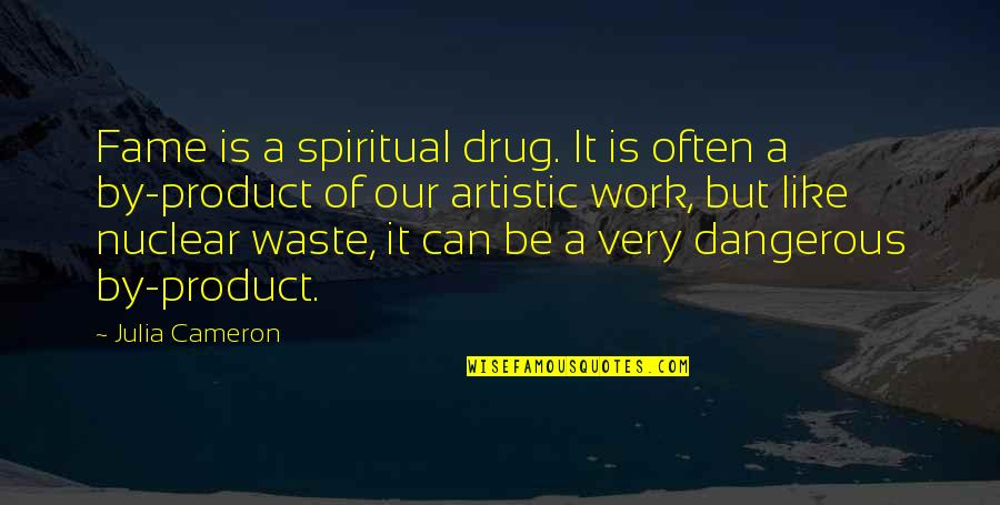 Nuclear Waste Quotes By Julia Cameron: Fame is a spiritual drug. It is often