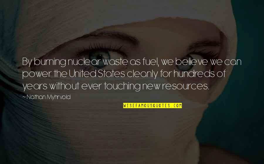 Nuclear Waste Quotes By Nathan Myhrvold: By burning nuclear waste as fuel, we believe