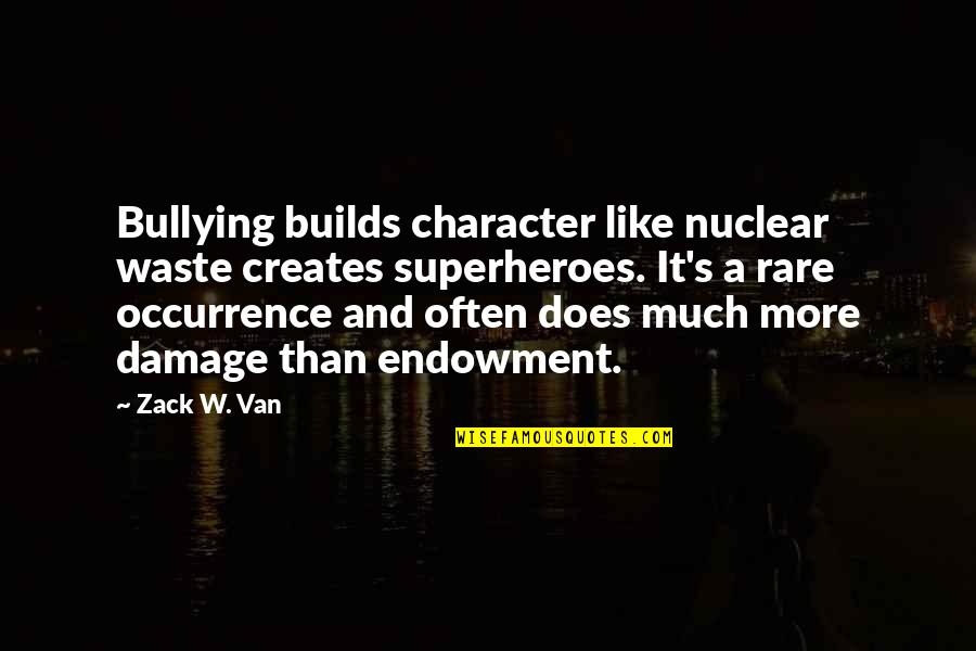 Nuclear Waste Quotes By Zack W. Van: Bullying builds character like nuclear waste creates superheroes.