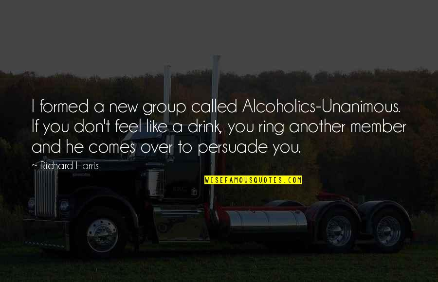 Nui Quotes By Richard Harris: I formed a new group called Alcoholics-Unanimous. If