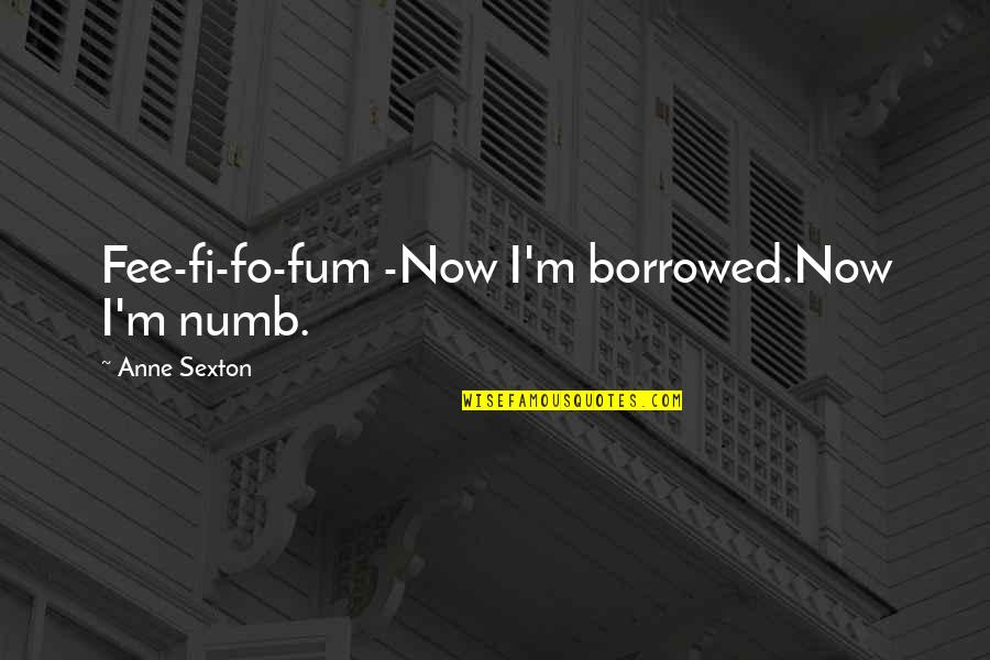 Numb Quotes By Anne Sexton: Fee-fi-fo-fum -Now I'm borrowed.Now I'm numb.