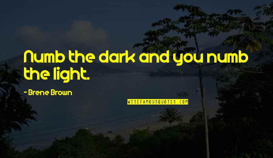 Numb Quotes By Brene Brown: Numb the dark and you numb the light.