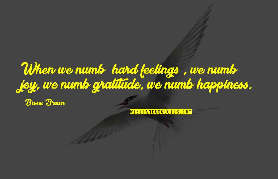 Numb Quotes By Brene Brown: When we numb [hard feelings], we numb joy,