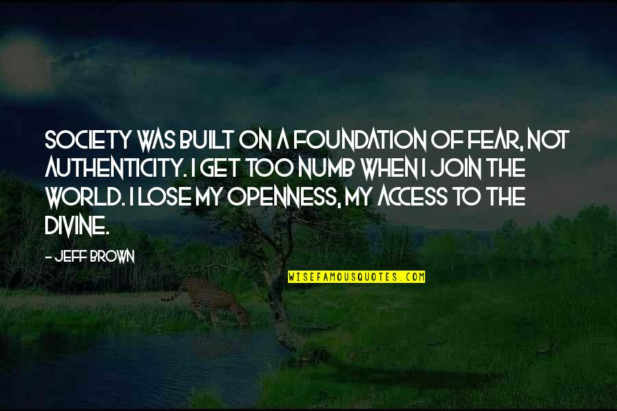 Numb Quotes By Jeff Brown: Society was built on a foundation of fear,