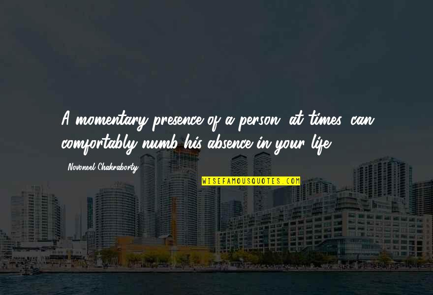 Numb Quotes By Novoneel Chakraborty: A momentary presence of a person, at times,