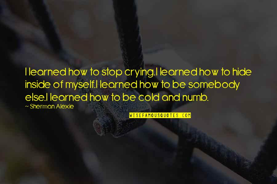 Numb Quotes By Sherman Alexie: I learned how to stop crying.I learned how