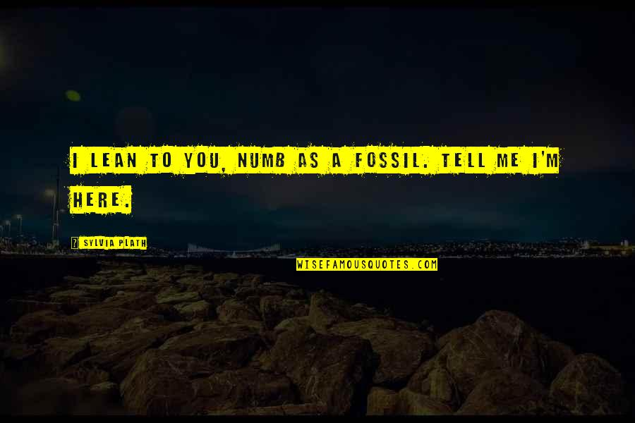 Numb Quotes By Sylvia Plath: I lean to you, numb as a fossil.