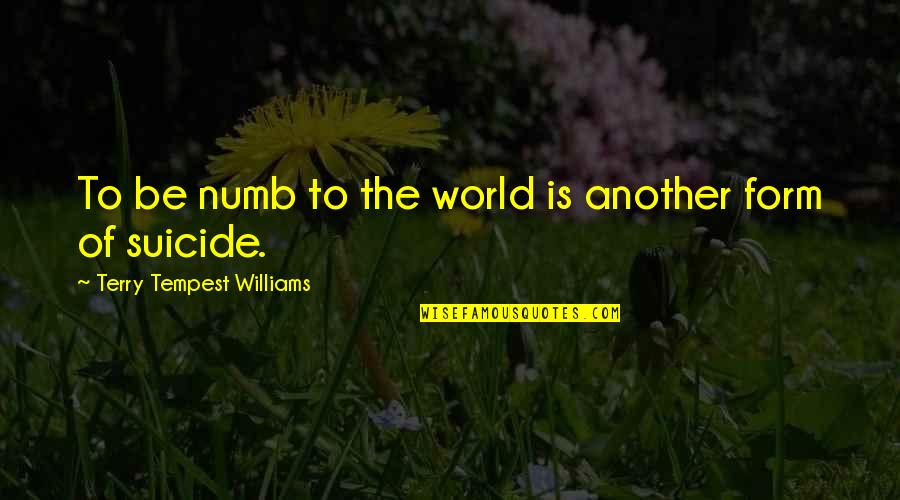 Numb Quotes By Terry Tempest Williams: To be numb to the world is another