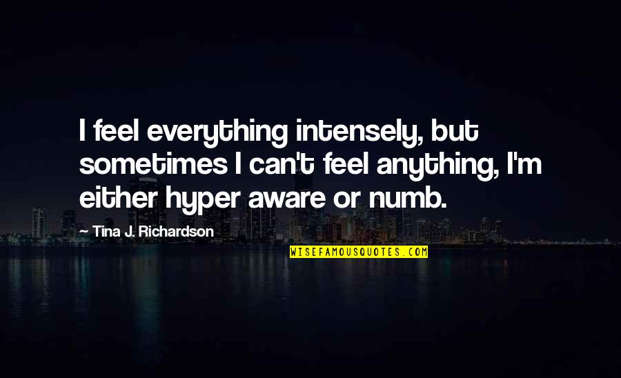 Numb Quotes By Tina J. Richardson: I feel everything intensely, but sometimes I can't