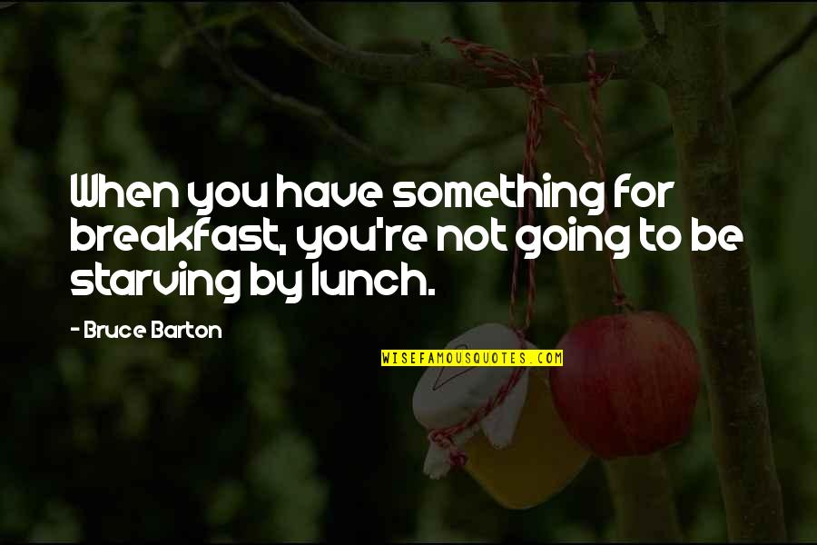 Number 100 Quotes By Bruce Barton: When you have something for breakfast, you're not