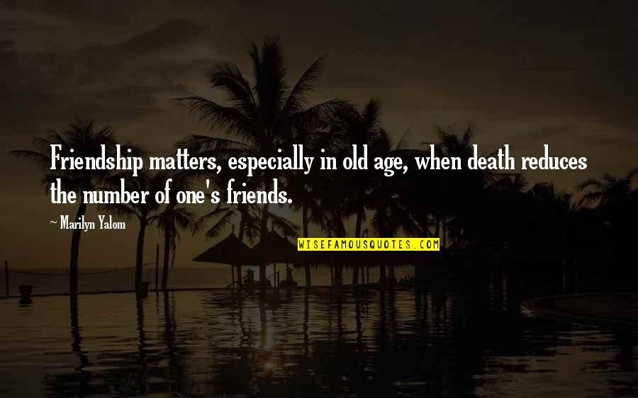 Number Of Friends Quotes By Marilyn Yalom: Friendship matters, especially in old age, when death