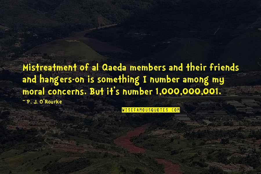 Number Of Friends Quotes By P. J. O'Rourke: Mistreatment of al Qaeda members and their friends