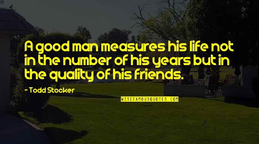 Number Of Friends Quotes By Todd Stocker: A good man measures his life not in