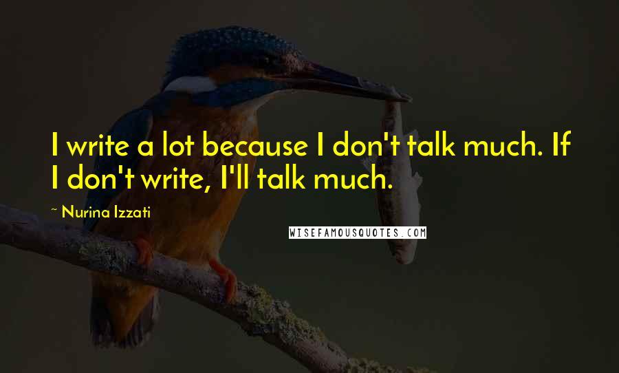 Nurina Izzati quotes: I write a lot because I don't talk much. If I don't write, I'll talk much.