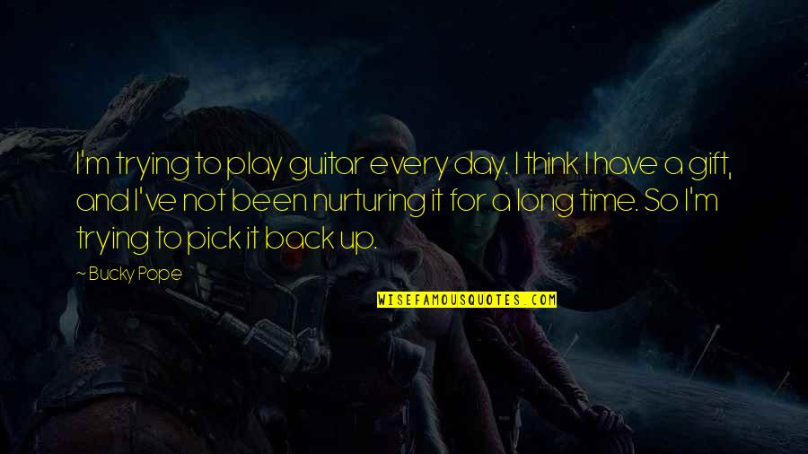 Nurturing Quotes By Bucky Pope: I'm trying to play guitar every day. I